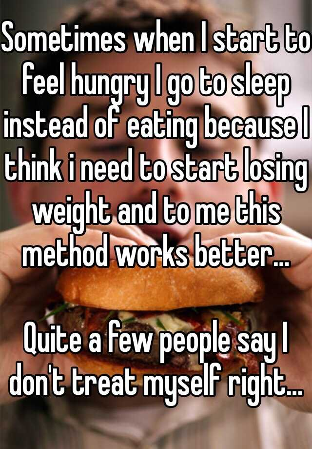 Sometimes when I start to feel hungry I go to sleep instead of eating because I think i need to start losing weight and to me this method works better…  Quite a few people say I don't treat myself right…