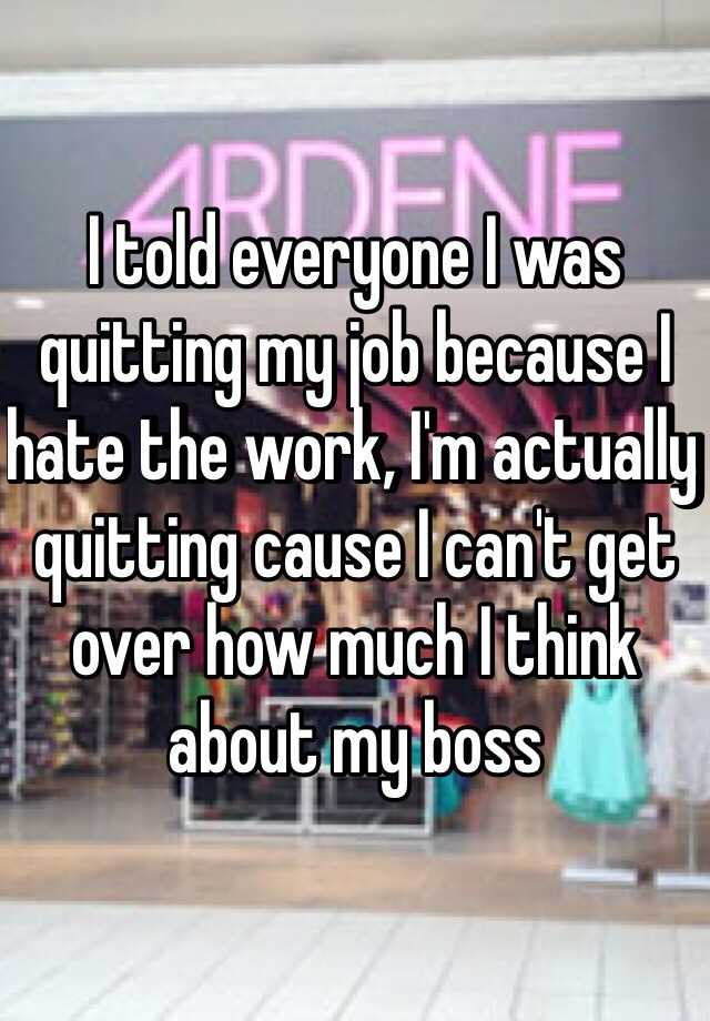 I told everyone I was quitting my job because I hate the work, I'm actually quitting cause I can't get over how much I think about my boss