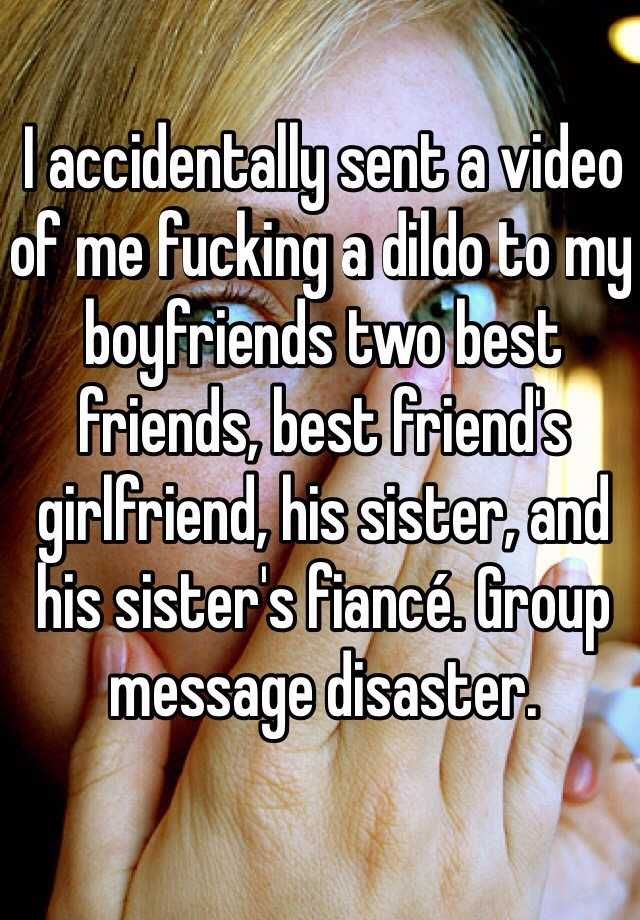 I accidentally sent a video of me fucking a dildo to my boyfriends two best friends, best friend's girlfriend, his sister, and his sister's fiancé. Group message disaster.
