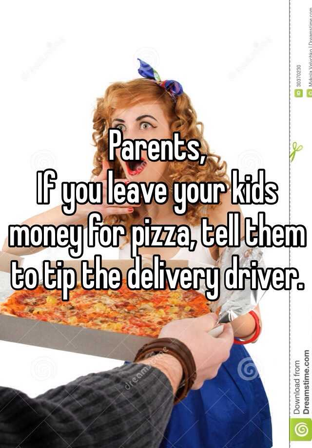 Parents, If you leave your kids money for pizza, tell them to tip the delivery driver.