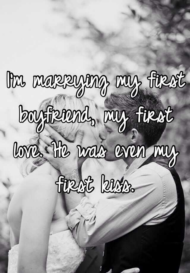 I'm marrying my first boyfriend, my first love. He was even my first kiss.