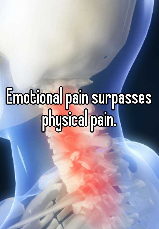 Emotional pain surpasses physical pain.