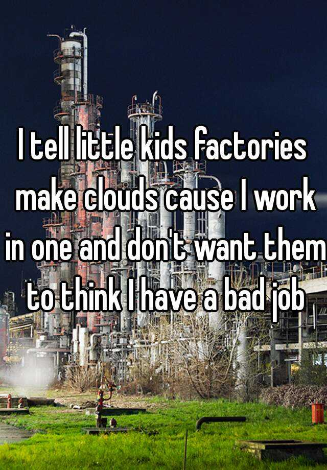 I tell little kids factories make clouds cause I work in one and don't want them to think I have a bad job