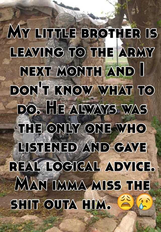 My little brother is leaving to the army next month and I don't know what to do. He always was the only one who listened and gave real logical advice. Man imma miss the shit outa him. 😩😢
