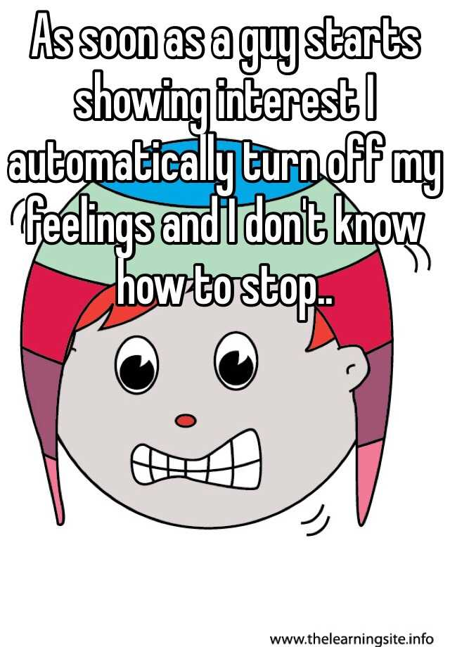 As soon as a guy starts showing interest I automatically turn off my feelings and I don't know how to stop..