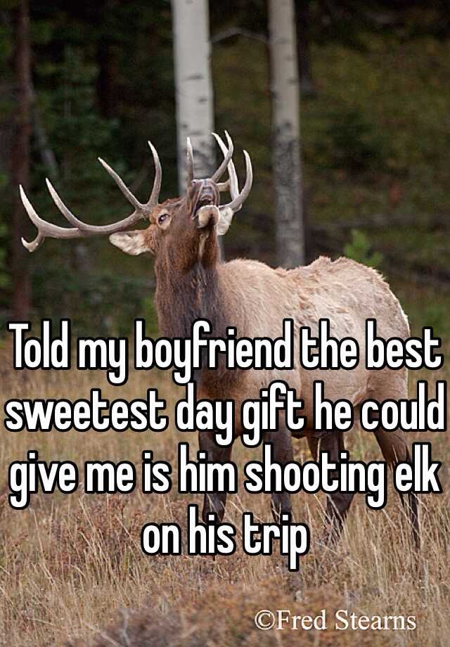 Told my boyfriend the best sweetest day gift he could give me is him shooting elk on his trip