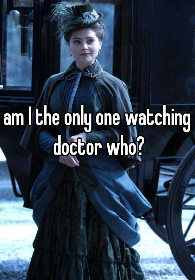 am I the only one watching doctor who?