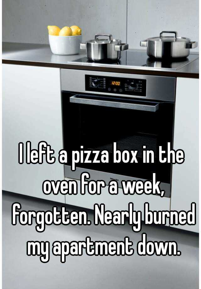 I left a pizza box in the oven for a week, forgotten. Nearly burned my apartment down.