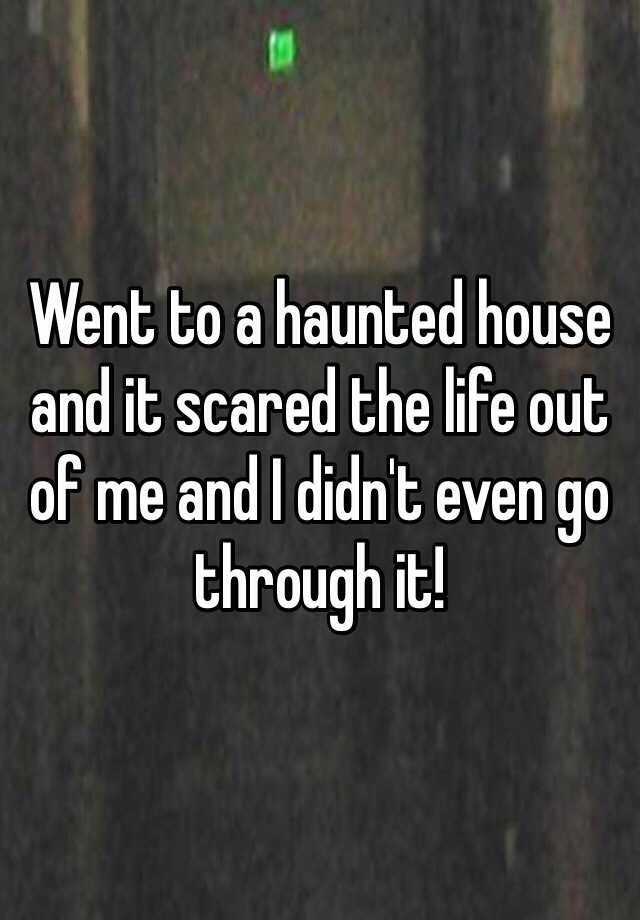 Went to a haunted house and it scared the life out of me and I didn't even go through it!