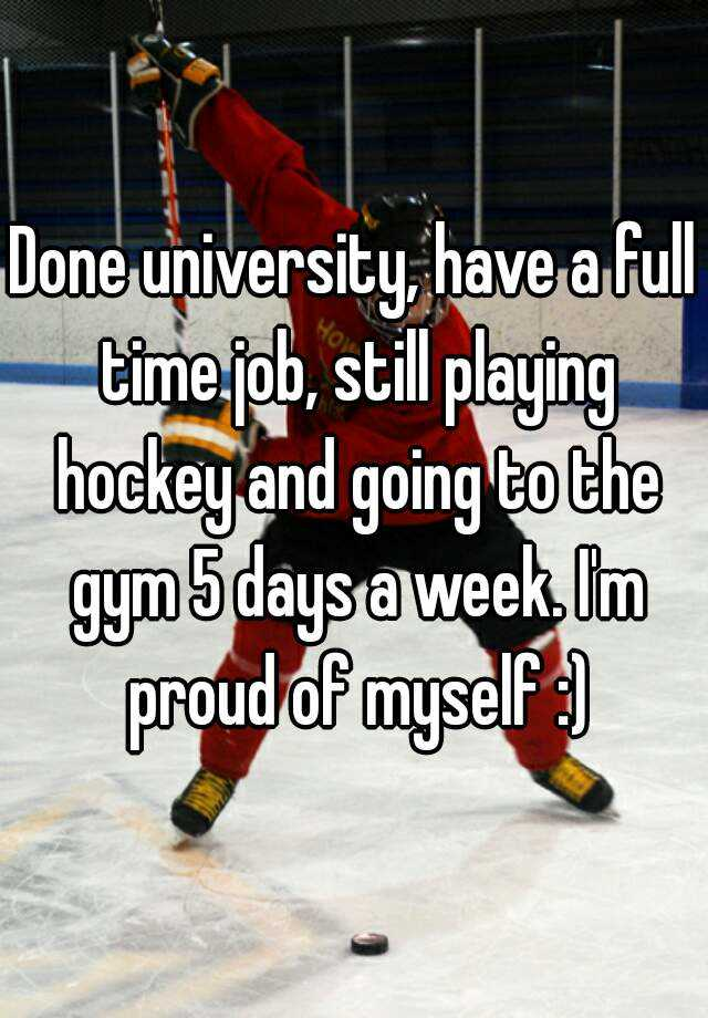 Done university, have a full time job, still playing hockey and going to the gym 5 days a week. I'm proud of myself :)