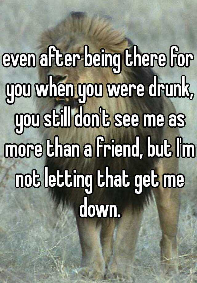 even after being there for you when you were drunk, you still don't see me as more than a friend, but I'm not letting that get me down.