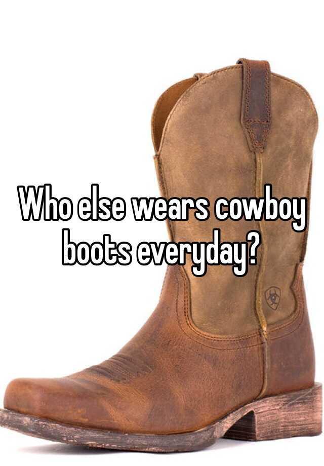 Who else wears cowboy boots everyday?