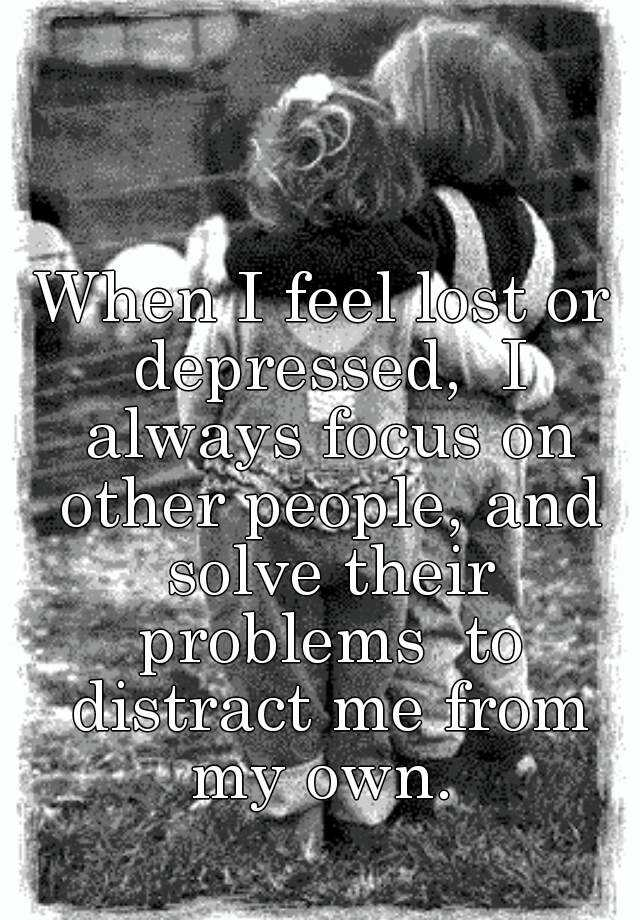 When I feel lost or depressed,  I always focus on other people, and solve their problems  to distract me from my own.