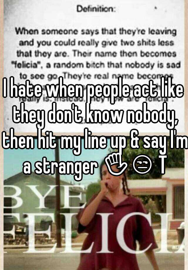 I hate when people act like they don't know nobody, then hit my line up & say I'm a stranger ✋😒 TF