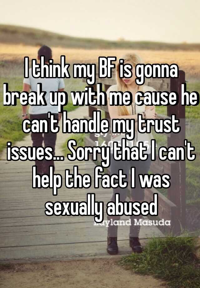 I think my BF is gonna break up with me cause he can't handle my trust issues... Sorry that I can't help the fact I was sexually abused
