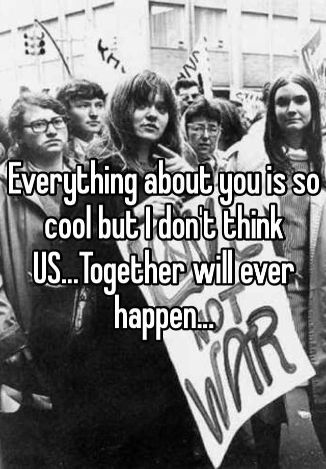 Everything about you is so cool but I don't think US...Together will ever happen...