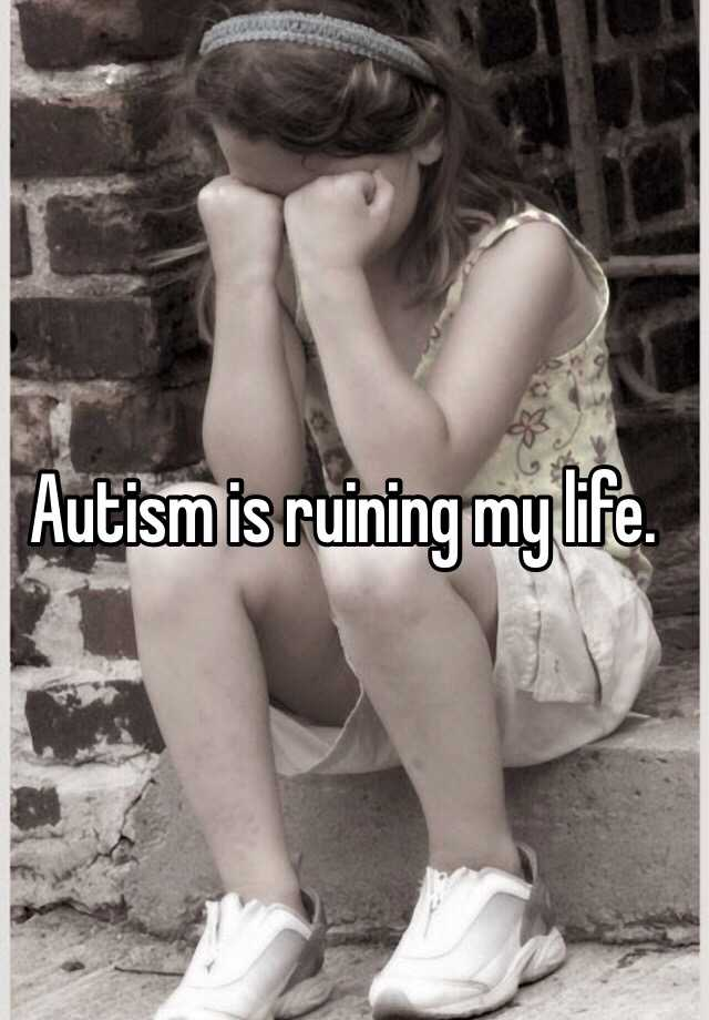 Autism is ruining my life.