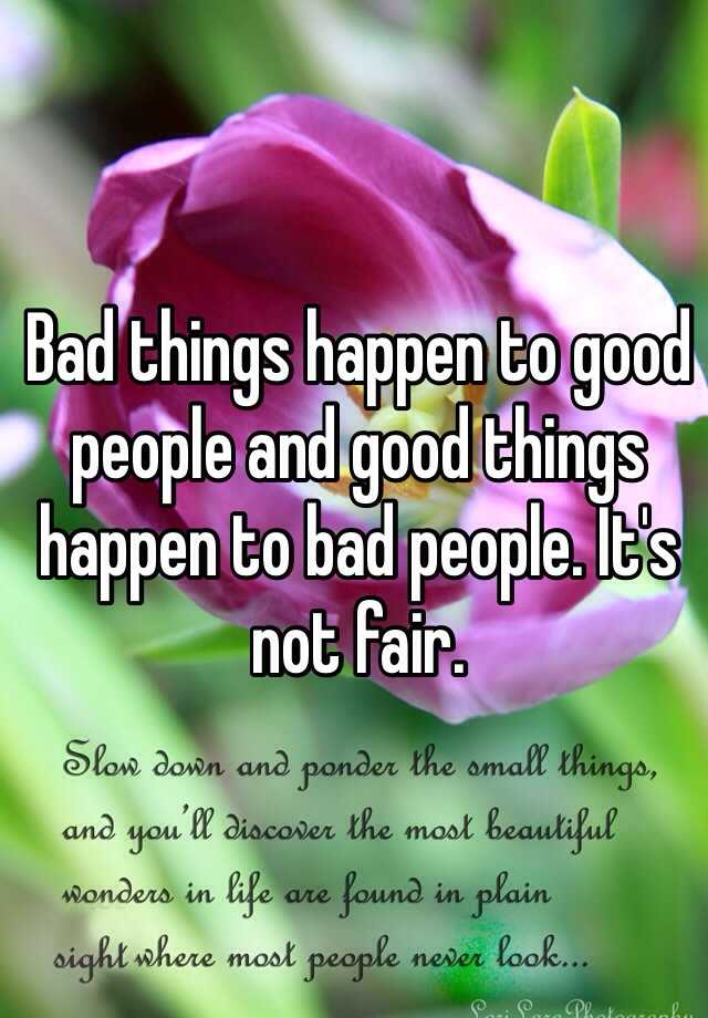 Bad things happen to good people and good things happen to bad people. It's not fair.