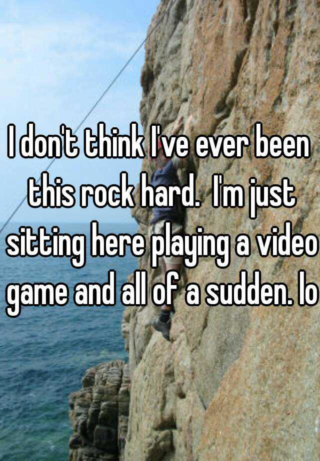 I don't think I've ever been this rock hard.  I'm just sitting here playing a video game and all of a sudden. lol