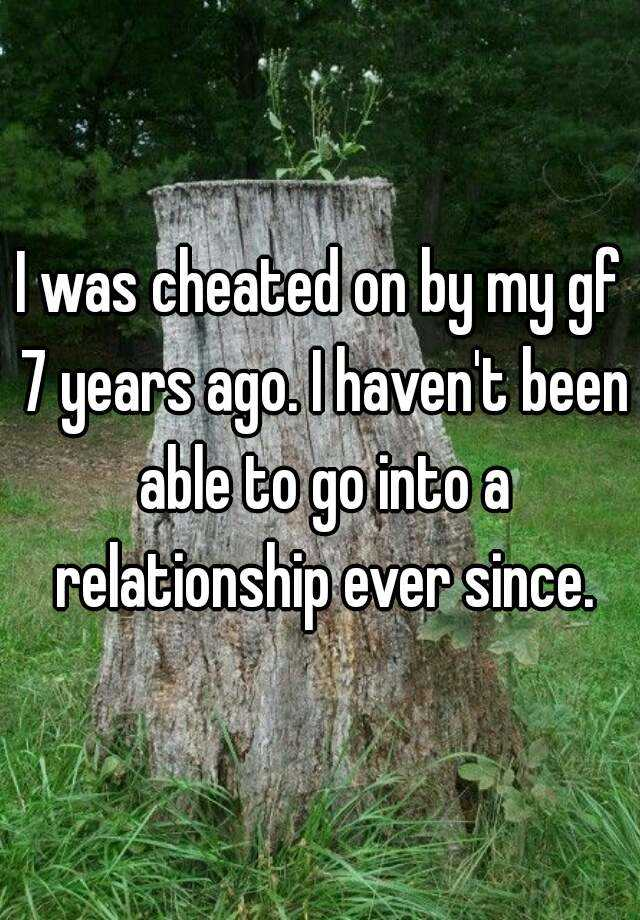 I was cheated on by my gf 7 years ago. I haven't been able to go into a relationship ever since.
