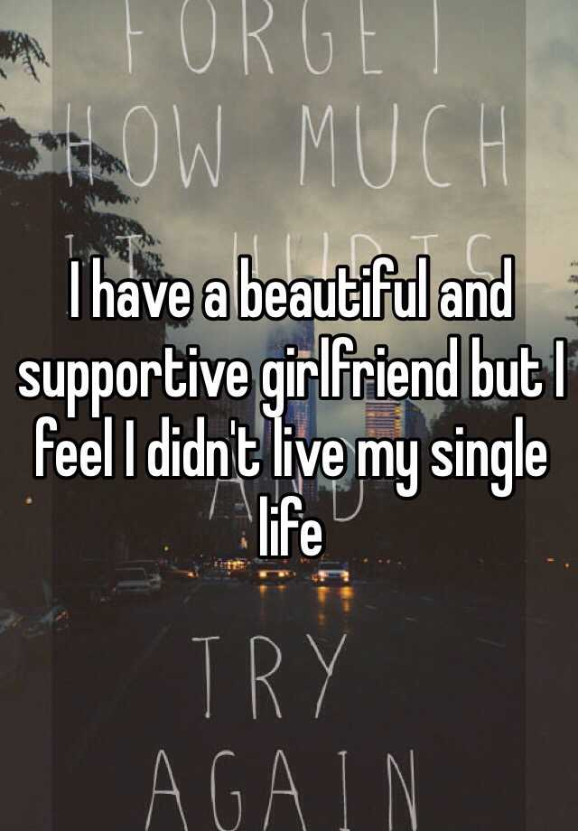 I have a beautiful and supportive girlfriend but I feel I didn't live my single life