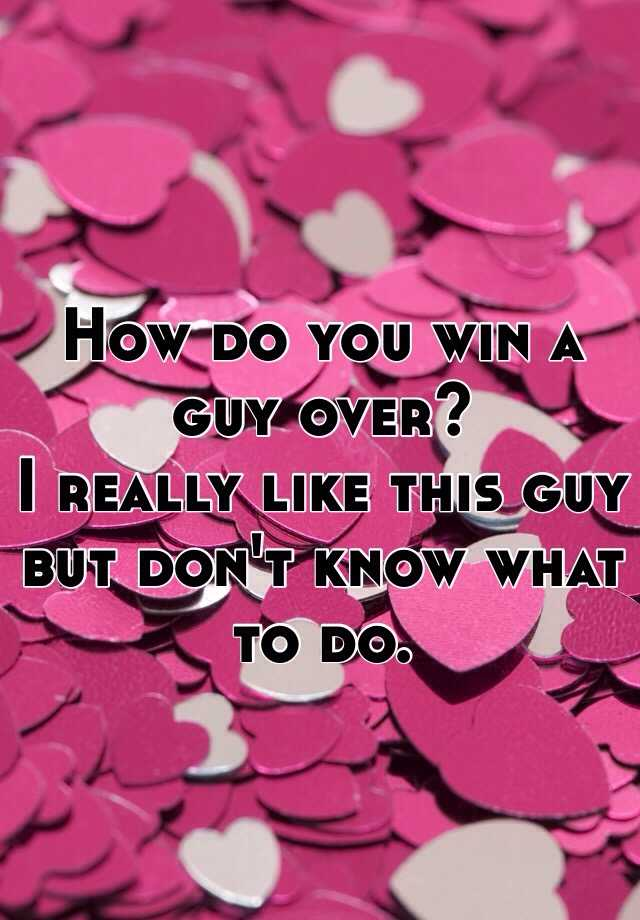 How do you win a guy over?  I really like this guy but don't know what to do.