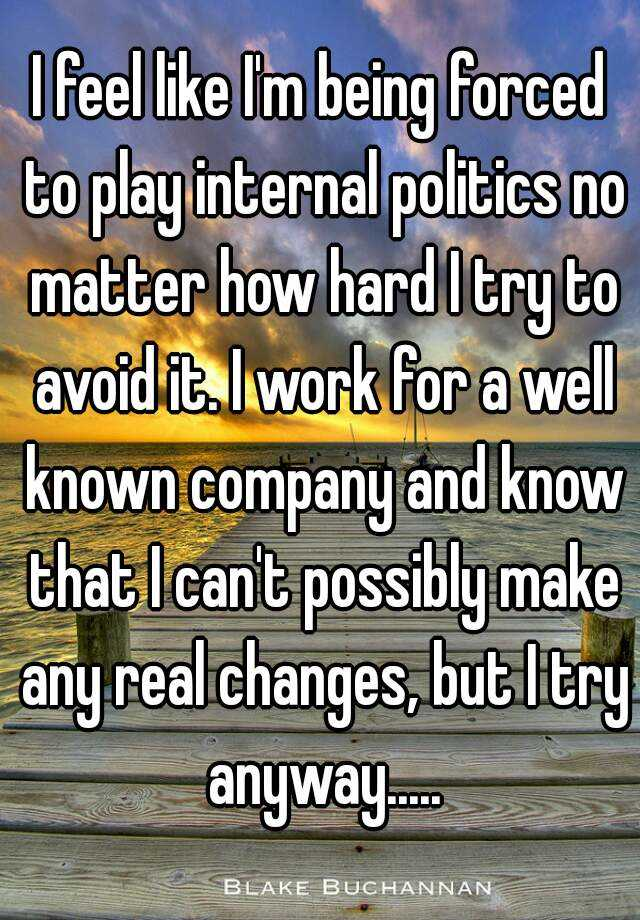 I feel like I'm being forced to play internal politics no matter how hard I try to avoid it. I work for a well known company and know that I can't possibly make any real changes, but I try anyway.....