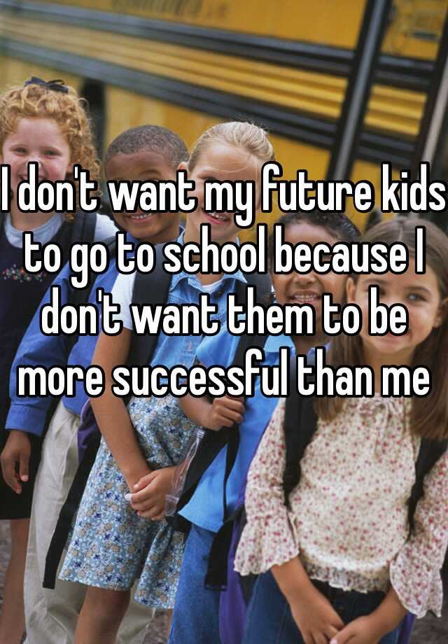 I don't want my future kids to go to school because I don't want them to be more successful than me
