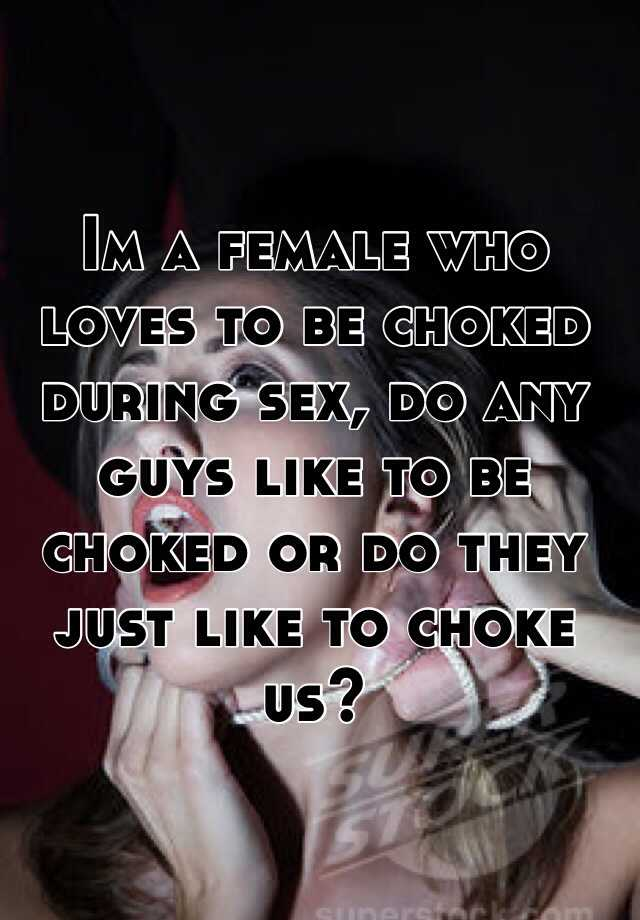 Im a female who loves to be choked during sex, do any  guys like to be choked or do they just like to choke us?