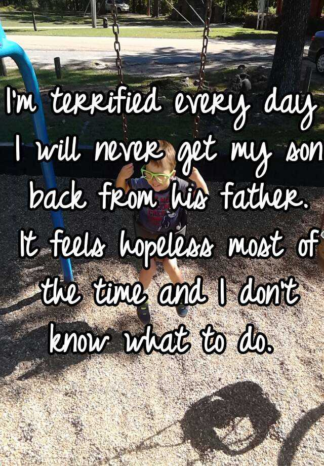 I'm terrified every day I will never get my son back from his father. It feels hopeless most of the time and I don't know what to do.