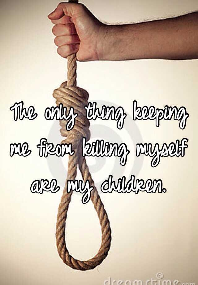 The only thing keeping me from killing myself are my children.