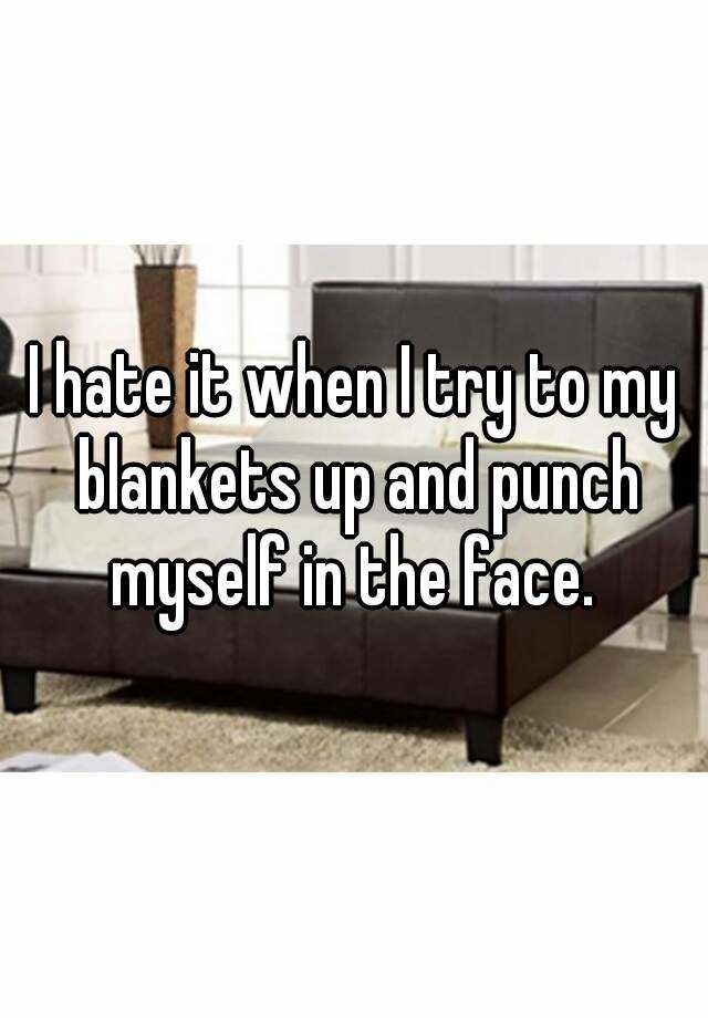 I hate it when I try to my blankets up and punch myself in the face.