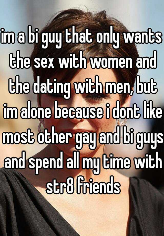 im a bi guy that only wants the sex with women and the dating with men, but im alone because i dont like most other gay and bi guys and spend all my time with str8 friends
