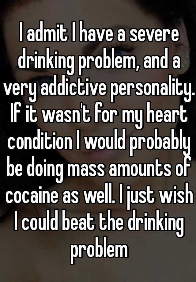 I admit I have a severe drinking problem, and a very addictive personality. If it wasn't for my heart condition I would probably be doing mass amounts of cocaine as well. I just wish I could beat the drinking problem