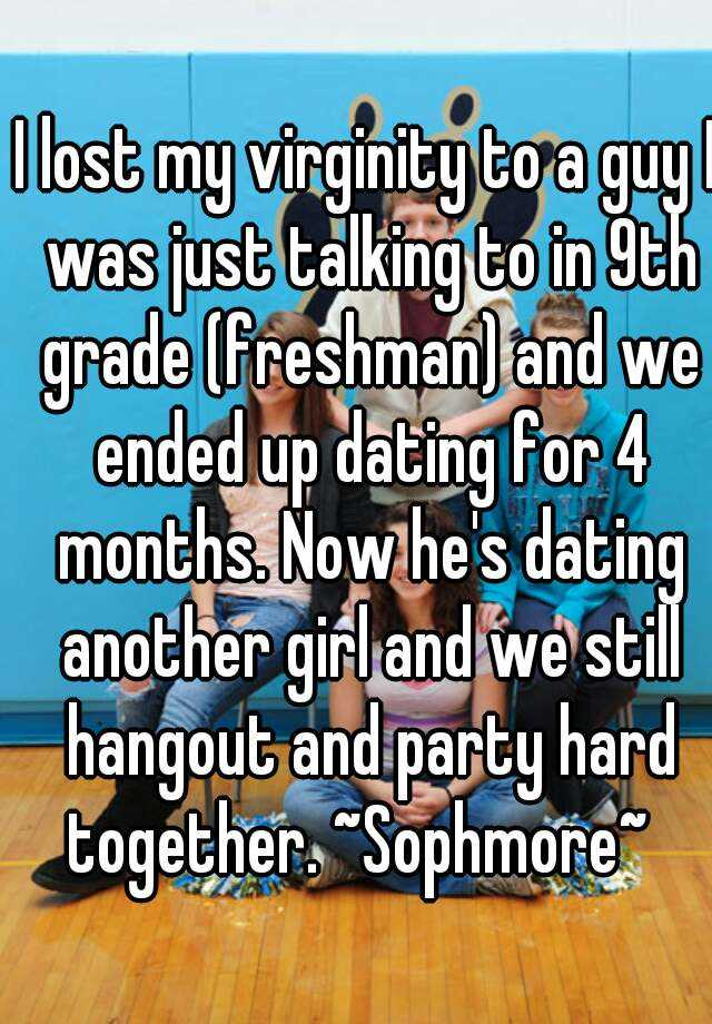 I lost my virginity to a guy I was just talking to in 9th grade (freshman) and we ended up dating for 4 months. Now he's dating another girl and we still hangout and party hard together. ~Sophmore~