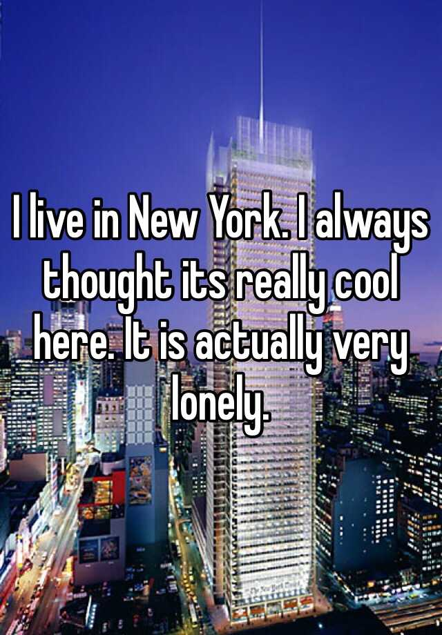 I live in New York. I always thought its really cool here. It is actually very lonely.