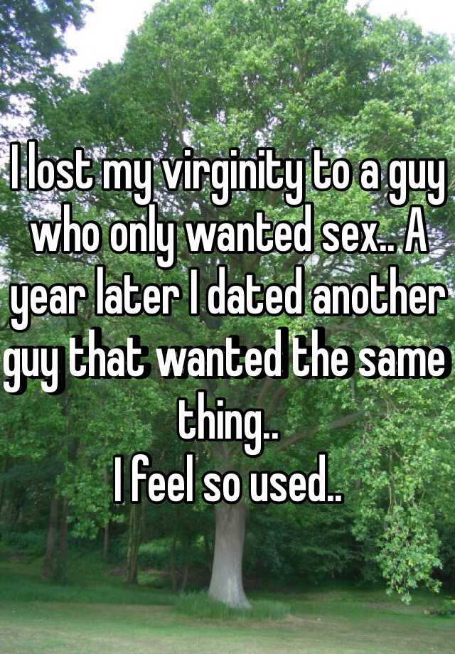 I lost my virginity to a guy who only wanted sex.. A year later I dated another guy that wanted the same thing..  I feel so used..