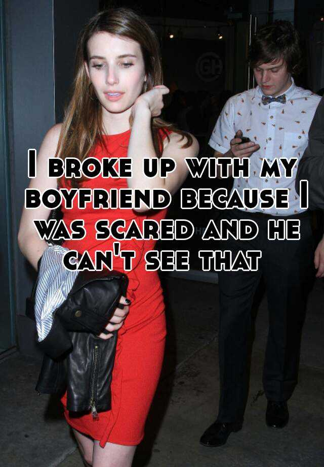 I broke up with my boyfriend because I was scared and he can't see that