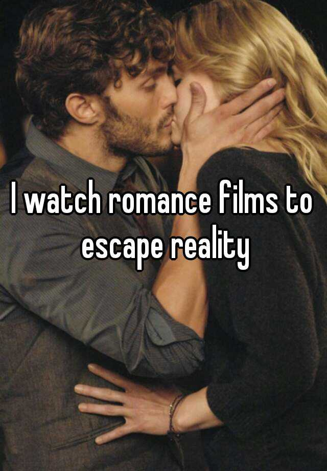 I watch romance films to escape reality