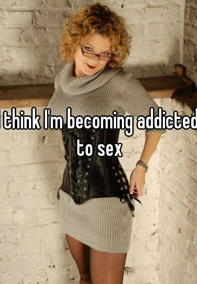 I think I'm becoming addicted to sex