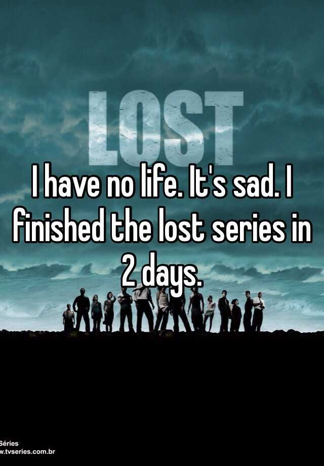I have no life. It's sad. I finished the lost series in 2 days.