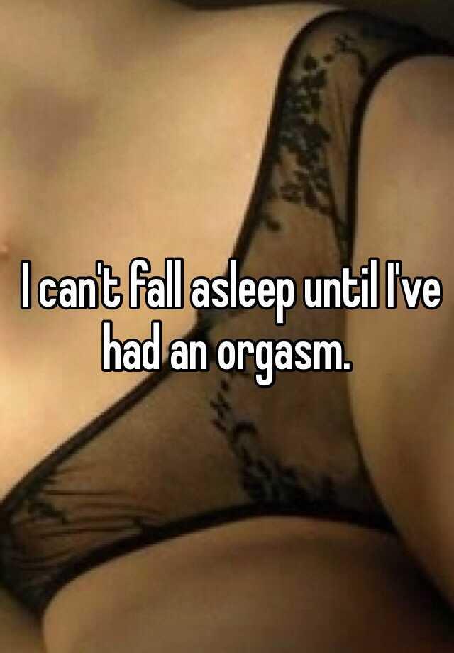 I can't fall asleep until I've had an orgasm.