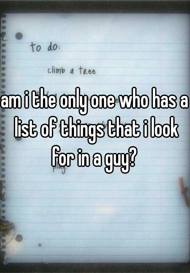 am i the only one who has a list of things that i look for in a guy?