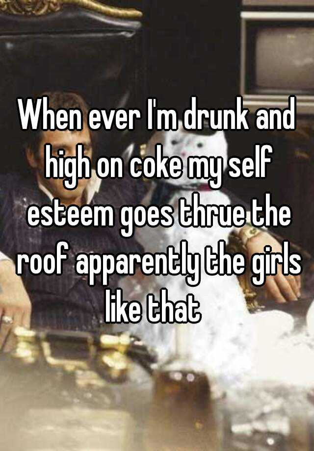 When ever I'm drunk and high on coke my self esteem goes thrue the roof apparently the girls like that