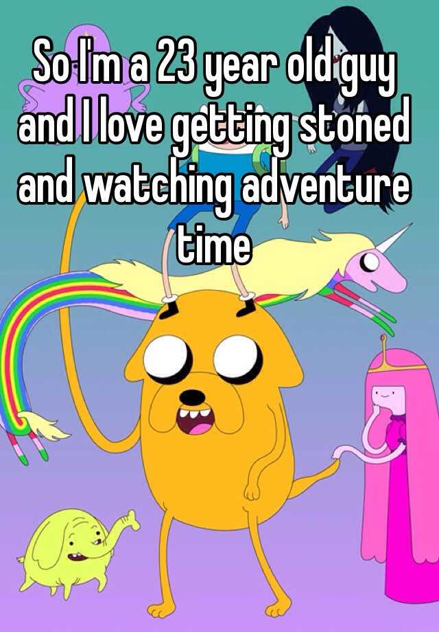 So I'm a 23 year old guy and I love getting stoned and watching adventure time