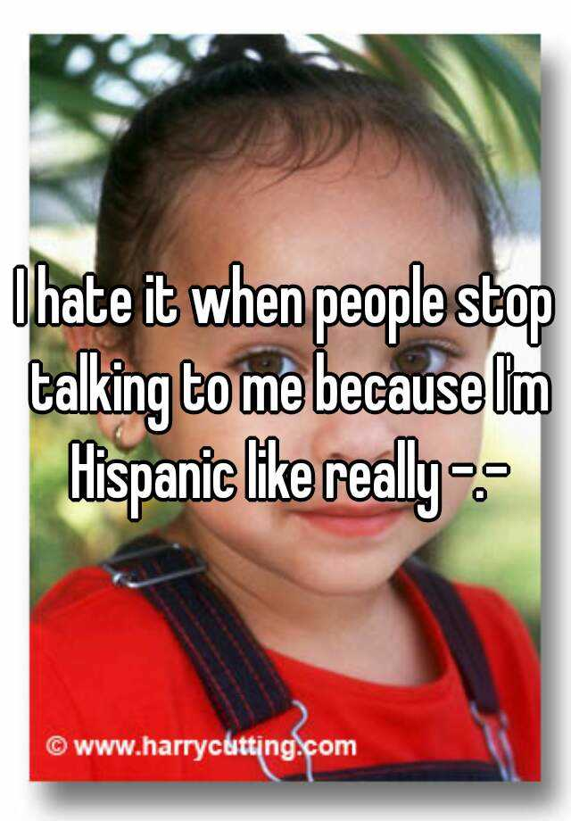 I hate it when people stop talking to me because I'm Hispanic like really -.-