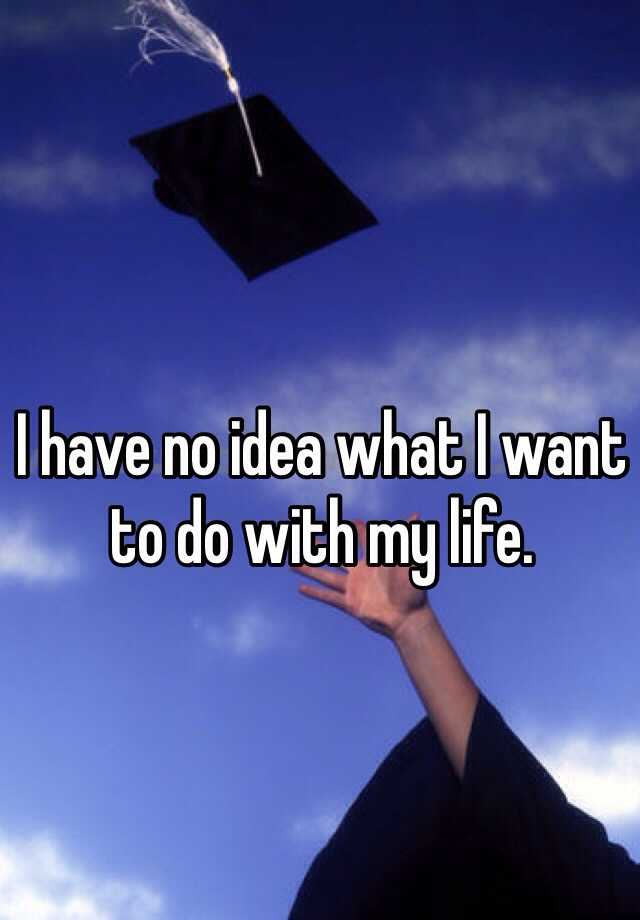 I have no idea what I want to do with my life.