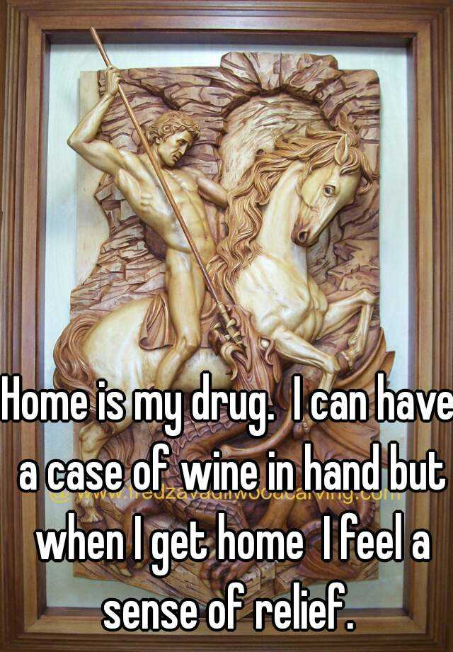 Home is my drug.  I can have a case of wine in hand but when I get home  I feel a sense of relief.