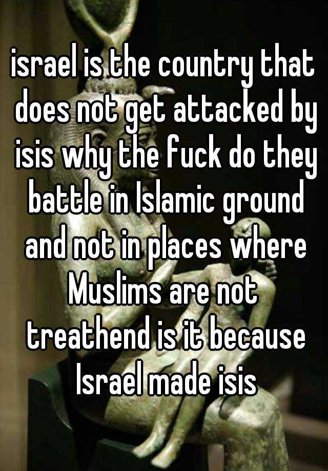 israel is the country that does not get attacked by isis why the fuck do they battle in Islamic ground and not in places where Muslims are not  treathend is it because Israel made isis