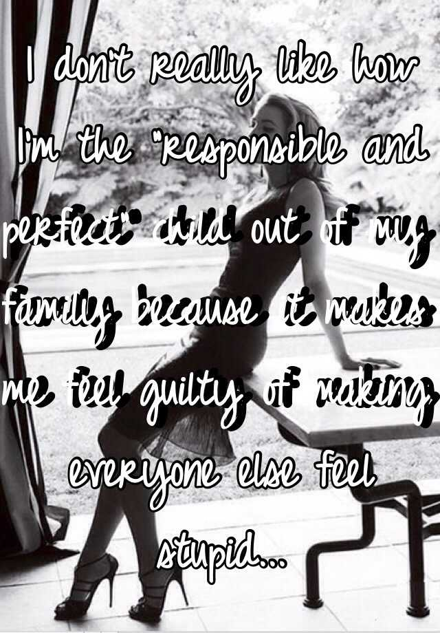 """I don't really like how I'm the """"responsible and perfect"""" child out of my family because it makes me feel guilty of making everyone else feel stupid..."""
